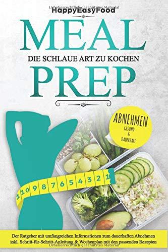 Meal Prep - die schlaue Art zu kochen - ABNEHMEN: Der Ratgeber mit umfangreichen Informationen zum dauerhaften Abnehmen inkl. Schritt-für-Schritt-Anleitung & Wochenplan mit den passenden Rezepten