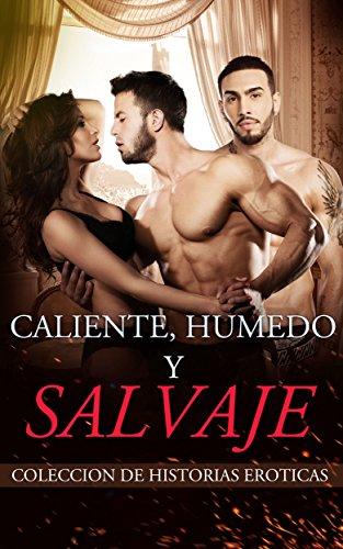 CALIENTE, HUMEDO Y SALVAJE: Colección De Historias Eróticas (Deseo, Romance en Trío, Pasión, Sexo, Lujuria)