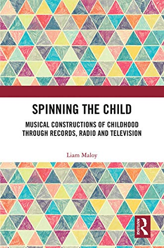 Spinning the Child: Musical Constructions of Childhood through Records, Radio and Television (English Edition)