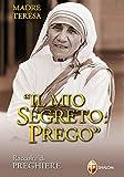 Madre Teresa di Calcutta. Il mio segreto: Prego. Raccolta di preghiere