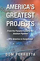 America's Greatest Projects: From the Panama Canal to the Alaskan Pipeline (Why America Is Exceptional)