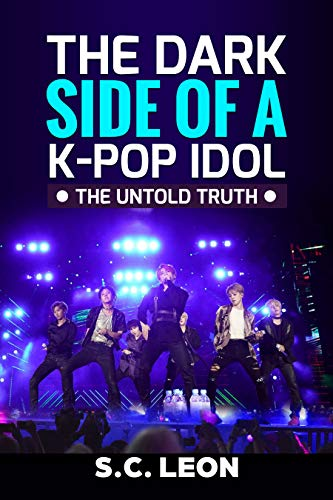 The Dark Side of a K-POP Idol -The untold truth- Undercover the tough life of a Kpop Artist   BTS BlackPink Twice EXO PSY Monsta X (English Edition)
