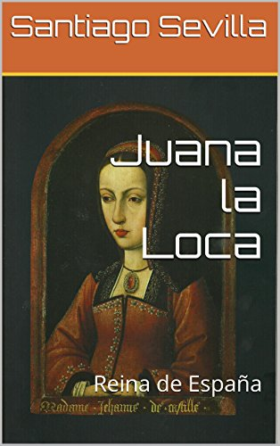 Juana la Loca: Reina de España eBook: Sevilla, Santiago: Amazon.es: Tienda Kindle