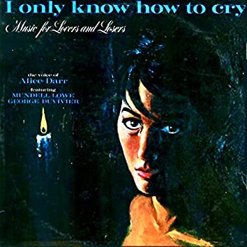I Only Know How To Cry: Music For Lovers And Losers (Remastered)