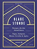Das Feierabend-Kochbuch: Blaue Stunde von Stevan Paul. Tapas, Antipasti, Mezze, Ceviche, Apéro und Cocktails