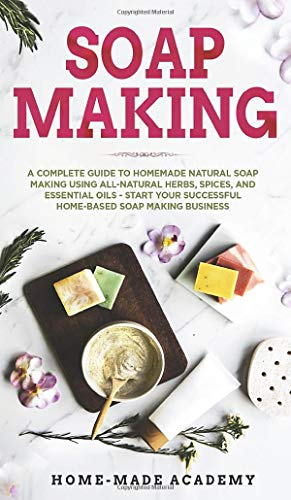 Soap Making: A Complete Guide To Homemade Natural Soap Making Using All-Natural Herbs, Spices, and Essential Oils - Start Your Successful Home-Based Soap Making Business
