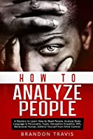 How to Analyze People: A Mastery to Learn How to Read People, Analyze Body Language & Personality Types, Deception Empathic, NPL, Behavioral Human, Defend Yourself from Mind Control.