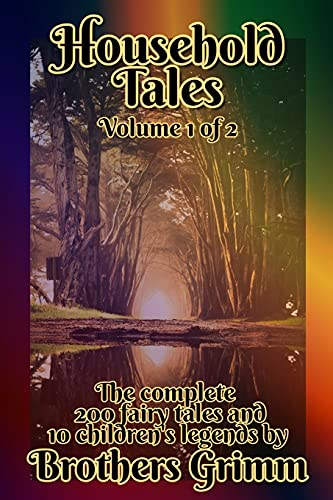 Household Tales: The complete set of Grimm's 200 fairy tales and 10 children's legends (Annotated): Volume 1 of 2 [ 1-100 fairy tales ]