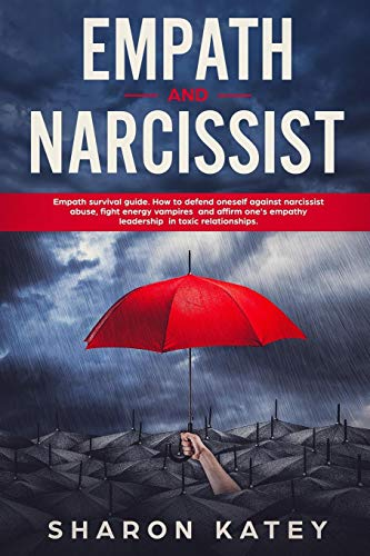 Empath and Narcissist: Empath Survival Guide. How to Defend Oneself against Narcissistic Abuse, Fight Energy Vampires and Affirm one's Empathy Leadership in Toxic Relationships