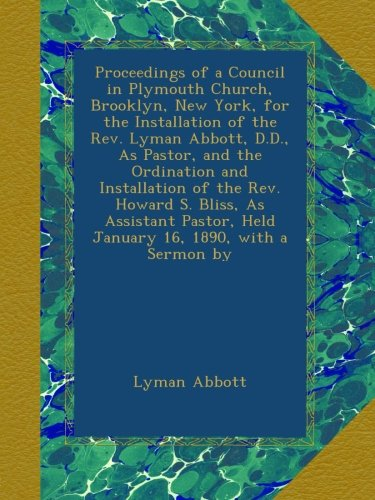 Proceedings of a Council in Plymouth Church, Brooklyn, New York, for the Installation of the Rev. Lyman Abbott, D.D., As Pastor, and the Ordination ... Held January 16, 1890, with a Sermon by