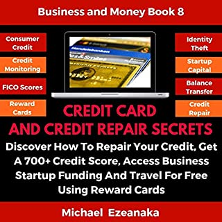 Credit Card and Credit Repair Secrets     Discover How to Repair Your Credit, Get a 700+ Credit Score, Access Business Startup Funding, and Travel for Free Using Reward Scores (Business & Money Series, Book 8)              Written by:                                                                                                                                 Michael Ezeanaka                               Narrated by:                                                                                                                                 Randal Schaffer                      Length: 6 hrs and 32 mins     Not rated yet     Overall 0.0