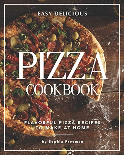 Easy Delicious Pizza Cookbook: Flavorful Pizza Recipes to Make at Home