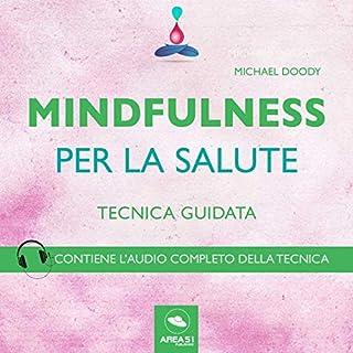 Mindfulness per la salute     Tecnica guidata              Di:                                                                                                                                 Michael Doody                               Letto da:                                                                                                                                 Francesca Di Modugno                      Durata:  15 min     24 recensioni     Totali 4,2