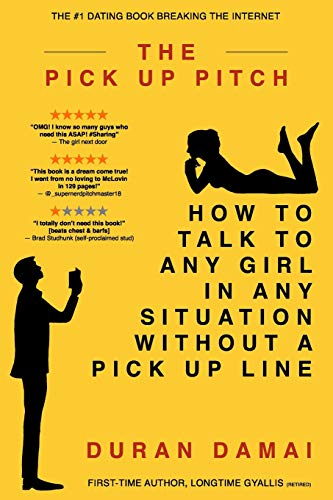 The Pick Up Pitch: How To Talk To Any Girl In Any Situation Without A Pick Up Line