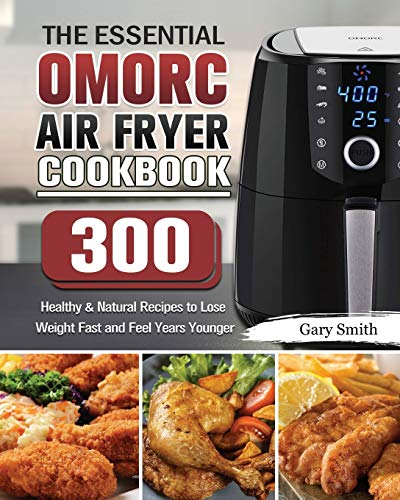 The Essential OMORC Air Fryer Cookbook: 300 Healthy & Natural Recipes to Lose Weight Fast and Feel Years Younger