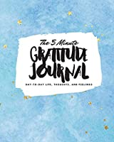 The 5 Minute Gratitude Journal: Day-To-Day Life, Thoughts, and Feelings (8x10 Softcover Journal) (8x10 Gratitude Journal)