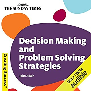 Decision Making and Problem Solving Strategies     Creating Success Series              By:                                                                                                                                 John Adair                               Narrated by:                                                                                                                                 Brian Bowles                      Length: 2 hrs and 10 mins     19 ratings     Overall 3.8