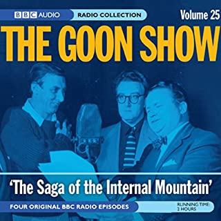 Goon Show, Volume 25     The Saga of the Internal Mountain              By:                                                                                                                                 Spike Milligan                               Narrated by:                                                                                                                                 Spike Milligan,                                                                                        Peter Sellers,                                                                                        Harry Secombe                      Length: 2 hrs and 3 mins     1 rating     Overall 4.0