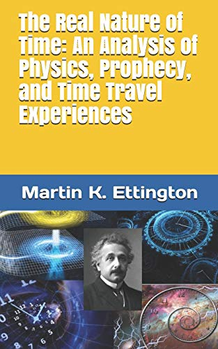The Real Nature of Time: An Analysis of Physics, Prophecy, and Time Travel Experiences (The Crazy and Out of the Box Series)