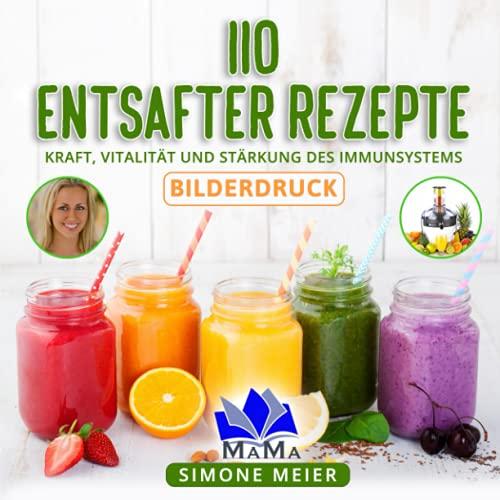 110 Entsafter Rezepte: Kraft, Vitalität und Stärkung des Immunsystems