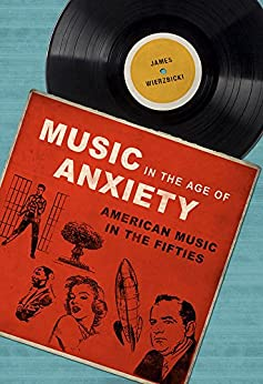 Music in the Age of Anxiety: American Music in the Fifties (Music in American Life) by [James Wierzbicki]