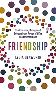 Friendship: The Evolution, Biology and Extraordinary Power of Life's Fundamental Bond