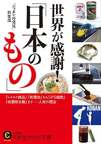 世界が感謝!「日本のもの」: 「レトルト食品」「乾電池」から「iPS細胞」「地雷除去機」まで――人気の理由 (知的生きかた文庫)