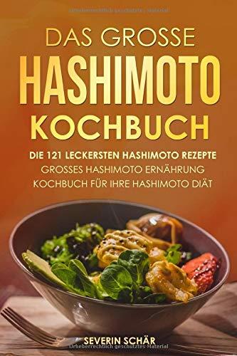 Das grosse Hashimoto Kochbuch: Die 121 leckersten Hashimoto Rezepte - Grosses Hashimoto Ernährung Kochbuch für Ihre Hashimoto Diät