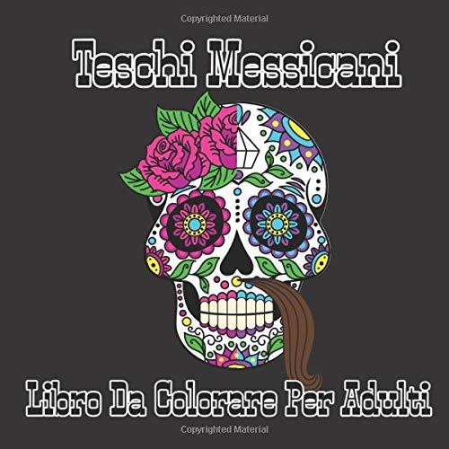 Teschi Messicani Libro Da Colorare Per Adulti: Dia De Los Muertos : Sugar Skull Colorare = Libro Antistress Da Colorare Per Adulti