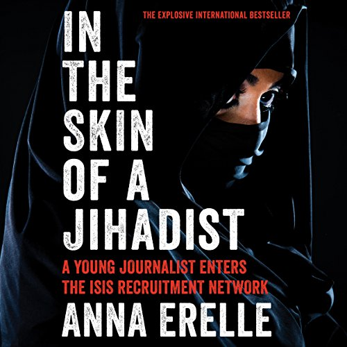 In the Skin of a Jihadist     A Young Journalist Enters the ISIS Recruitment Network              By:                                                                                                                                 Anna Erelle,                                                                                        Erin Potter                               Narrated by:                                                                                                                                 uncredited                      Length: 5 hrs and 32 mins     60 ratings     Overall 4.4