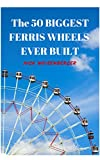 The 50 Biggest Ferris Wheels Ever Built: Guide to the World's Largest Observation Wheels (English Edition)