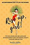 An Empowering Way of Life for Women. Rise up, girl!: TIPS FOR LOOKING GOOD AND LIVING GOOD. AN EMPOWERMENT GUIDE FOR PERSONAL GROWTH TO BE YOUR BEST SELF