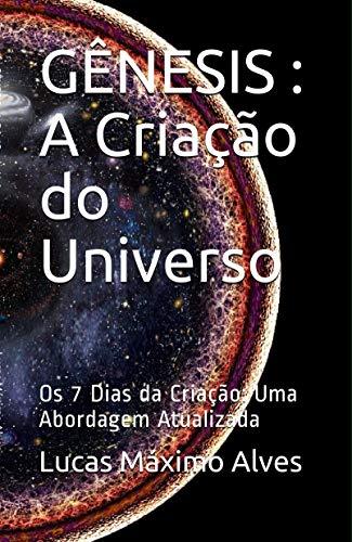 GÊNESIS: A Criação do Universo: Os 7 Dias da Criação: Uma Abordagem Atualizada (ESTUDOS BÍBLICOS SERIADOS: Edificando a fé para Além da Razão Livro 1)