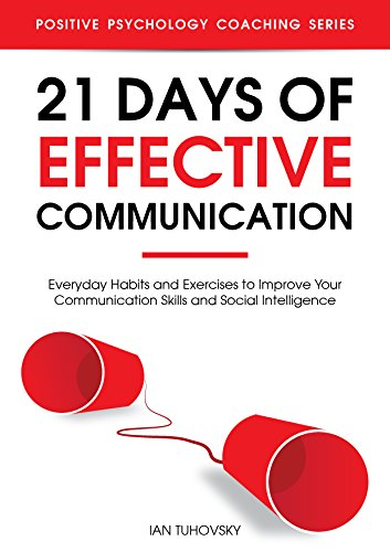 21 Days of Effective Communication: Everyday Habits and Exercises to Improve Your Communication Skills and Social Intelligence (Positive Psychology Coaching Series Book 17) (English Edition)