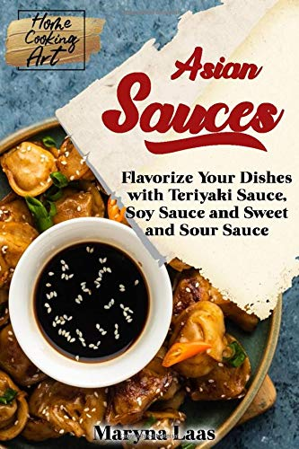 Asian Sauces: Flavorize Your Dishes with Teriyaki Sauce, Soy Sauce and Sweet and Sour Sauce (Home Cooking Art, Band 4)