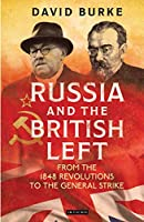 Russia and the British Left: From the 1848 Revolutions to the General Strike (International Library of Historical Studies)