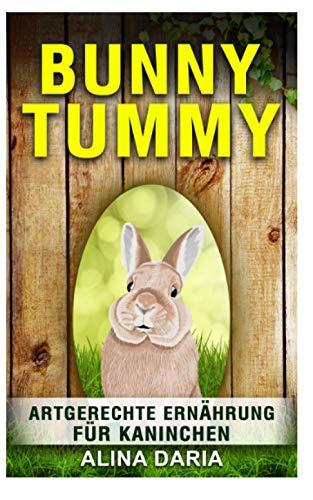 Bunny Tummy - Artgerechte Ernährung für Kaninchen: Ein Ratgeber zum angemessenen Kaninchenfutter und zur Reduzierung deiner Kosten