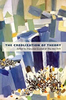 The Creolization of Theory by [Françoise Lionnet, Shu-mei Shih, Étienne Balibar, Dominique Chancé, Pheng Cheah, Leo Ching, Barnor Hesse, Anne Donadey]
