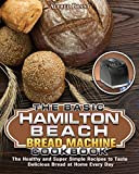 The Basic Hamilton Beach Bread Machine Cookbook: The Healthy and Super Simple Recipes to Taste Delicious Bread at Home Every Day