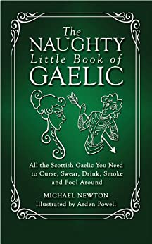 The Naughty Little Book of Gaelic: All the Scottish Gaelic You Need to Curse, Swear, Drink, Smoke and Fool Around by [Michael Newton, Arden Powell]