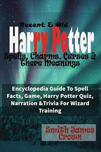 Recent And Old Harry Potter Spells, Charms, Curses And There Meanings: Encyclopedia Guide To Spell Facts, Game, Harry Potter Quiz, Narration And Trivia For Wizard Training