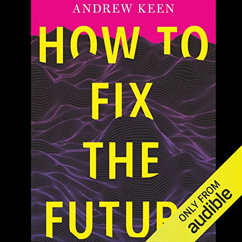 How To Fix The Future Audiobook By Andrew Keen Audible Com