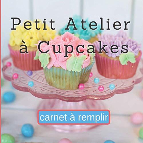Petit Atelier à Cupcakes Carnet à Remplir: Carnet pour noter 60 Recettes Classiques ou Originales, Simples ou Élaborées | Idéal pour Planifier et ... ou Adultes (mes cupcakes à compléter, Band 1)