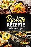 Raclette Rezepte vegetarisch & vegan - Eine bunte Vielfalt im Pfännchen, inkl. süße Pfännchen, Dips und Beilagen