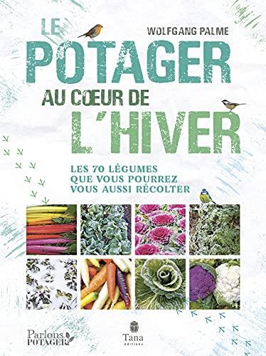 Le potager au cœur de l hiver - Autonomie sans chauffage avec 70 légumes frais, résistants au gel à cultiver en pot, terrasse ou jardin