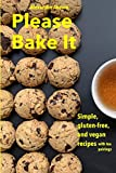 Please Bake It: Simple, gluten-free, and vegan recipes