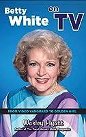 Betty White on TV (hardback): From Video Vanguard to Golden Girl