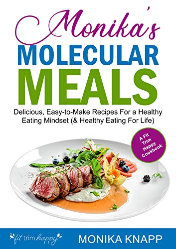 Monika's Molecular Meals (The Cookbook): Delicious, Easy-to-Make Recipes For a Healthy Eating Mindset (& Healthy Eating For Life!) (English Edition)