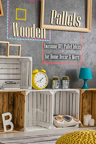 Wooden Pallets: Awesome DIY Pallet Ideas for Home Decor & More: Home Decor Book (English Edition)