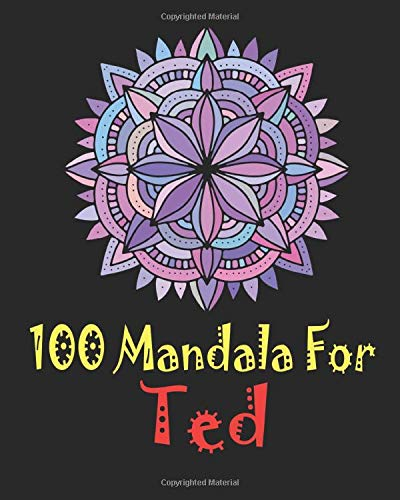 100 Mandala for Ted: Adult Coloring Book , 100 UNIQUE MANDALAS Gift for Ted, stress relief coloring books for adults, World's Most Beautiful Mandalas ... and Relaxation, Mandalas to Color for Ted